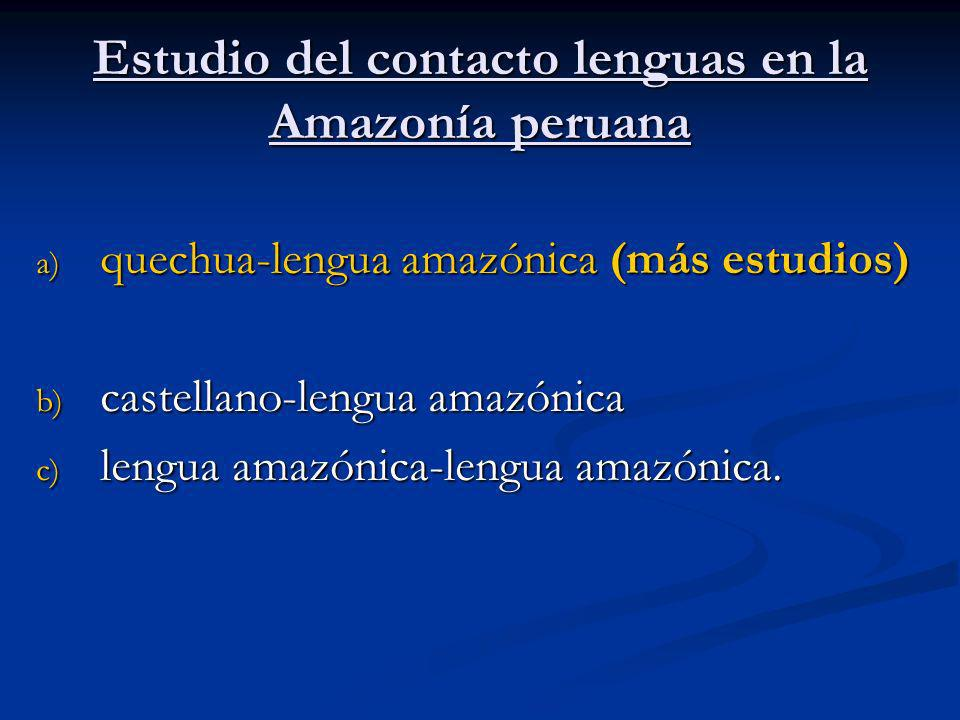 Estudio del contacto lenguas en la Amazonía peruana a) quechua-lengua amazónica (más estudios) b) castellano-lengua amazónica c) lengua amazónica-leng