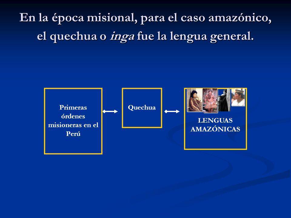 En la época misional, para el caso amazónico, el quechua o inga fue la lengua general. QuechuaPrimeras órdenes misioneras en el Perú LENGUAS AMAZÓNICA