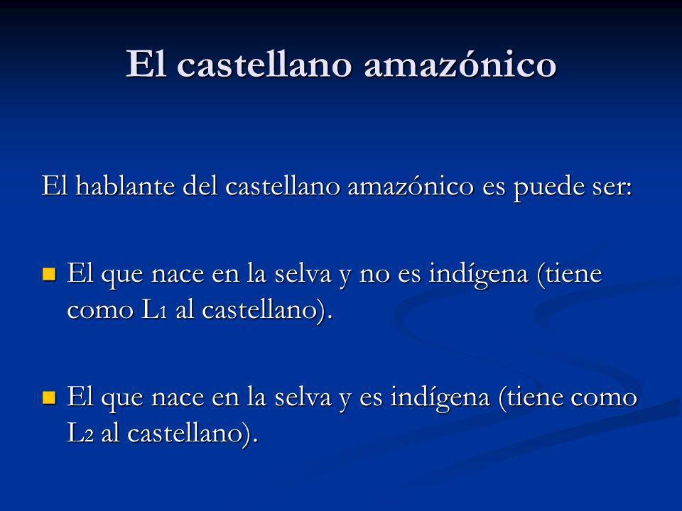 El castellano amazónico El hablante del castellano amazónico es puede ser: El que nace en la selva y no es indígena (tiene como L 1 al castellano). El