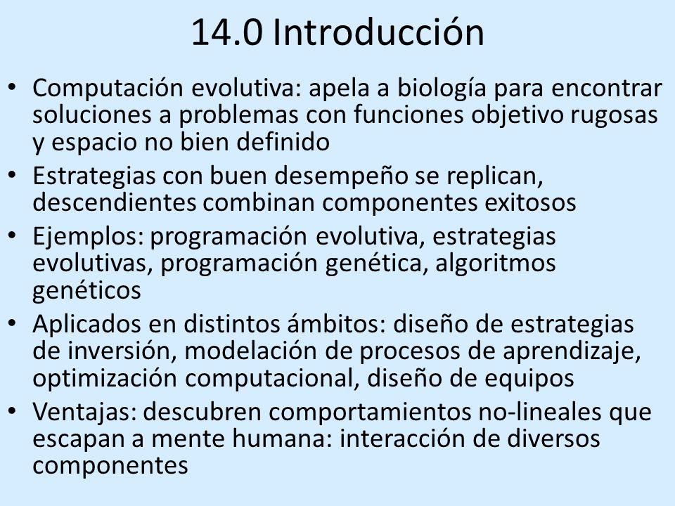 14.0 Introducción Computación evolutiva: apela a biología para encontrar soluciones a problemas con funciones objetivo rugosas y espacio no bien definido Estrategias con buen desempeño se replican, descendientes combinan componentes exitosos Ejemplos: programación evolutiva, estrategias evolutivas, programación genética, algoritmos genéticos Aplicados en distintos ámbitos: diseño de estrategias de inversión, modelación de procesos de aprendizaje, optimización computacional, diseño de equipos Ventajas: descubren comportamientos no-lineales que escapan a mente humana: interacción de diversos componentes