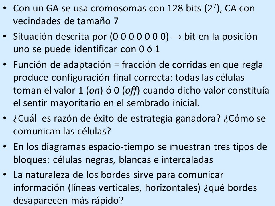 Con un GA se usa cromosomas con 128 bits (2 7 ), CA con vecindades de tamaño 7 Situación descrita por (0 0 0 0 0 0 0) bit en la posición uno se puede identificar con 0 ó 1 Función de adaptación = fracción de corridas en que regla produce configuración final correcta: todas las células toman el valor 1 (on) ó 0 (off) cuando dicho valor constituía el sentir mayoritario en el sembrado inicial.