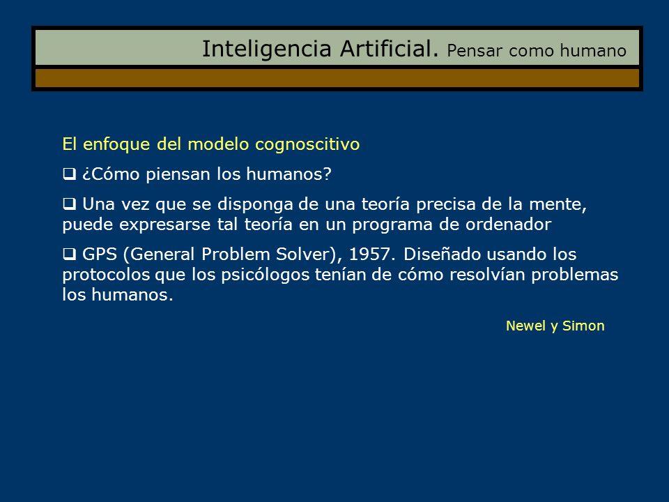 Inteligencia Artificial. Pensar como humano El enfoque del modelo cognoscitivo ¿Cómo piensan los humanos? Una vez que se disponga de una teoría precis