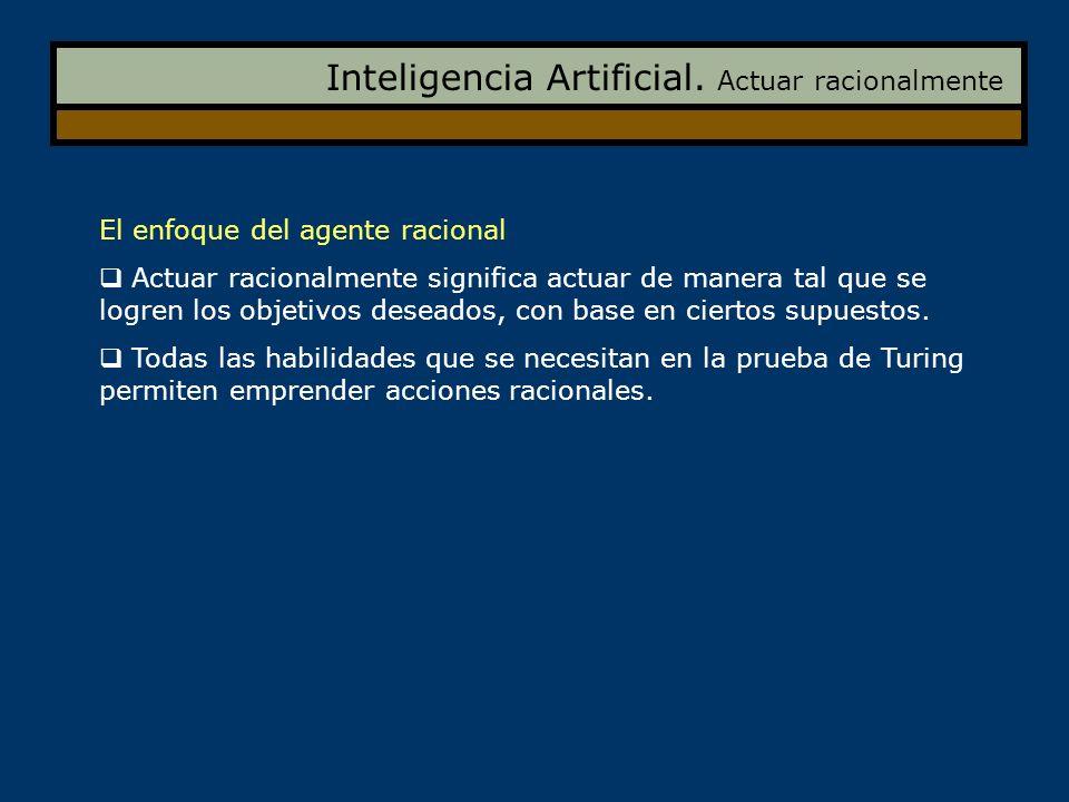 Inteligencia Artificial. Actuar racionalmente El enfoque del agente racional Actuar racionalmente significa actuar de manera tal que se logren los obj
