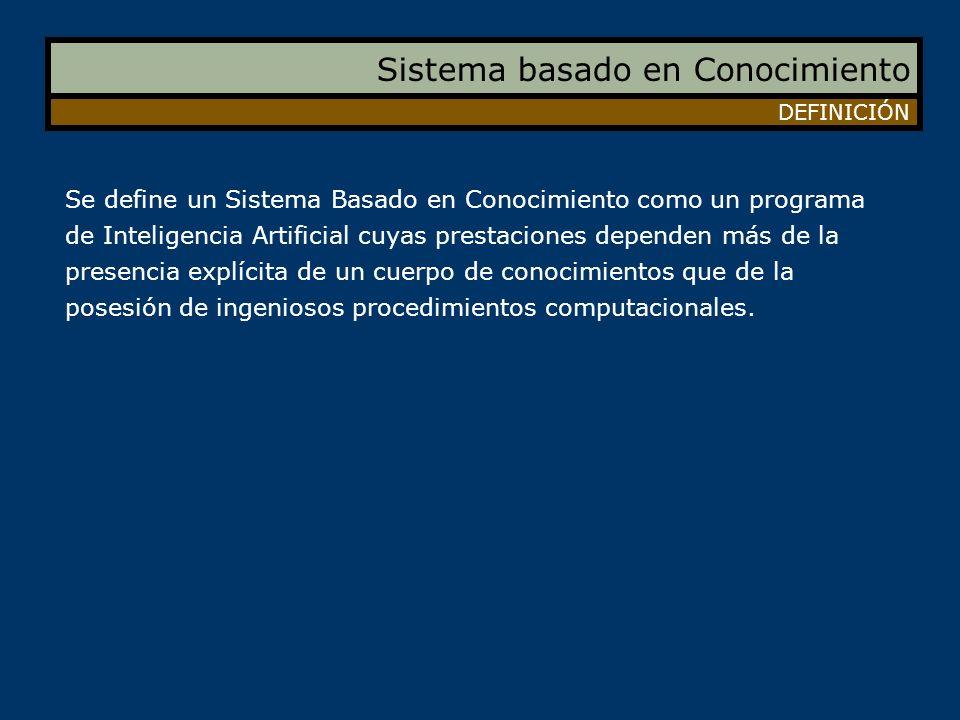 Sistema basado en Conocimiento DEFINICIÓN Se define un Sistema Basado en Conocimiento como un programa de Inteligencia Artificial cuyas prestaciones d
