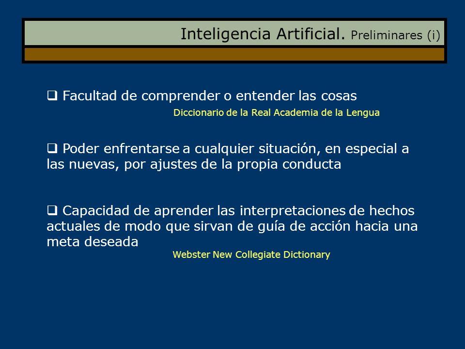 Inteligencia Artificial. Preliminares (i) Facultad de comprender o entender las cosas Diccionario de la Real Academia de la Lengua Poder enfrentarse a