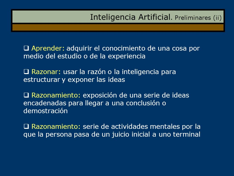 Inteligencia Artificial. Preliminares (ii) Aprender: adquirir el conocimiento de una cosa por medio del estudio o de la experiencia Razonar: usar la r