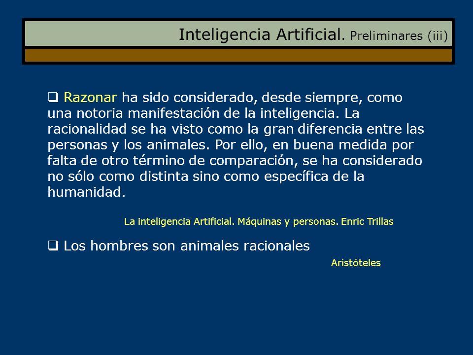 Inteligencia Artificial. Preliminares (iii) Razonar ha sido considerado, desde siempre, como una notoria manifestación de la inteligencia. La racional