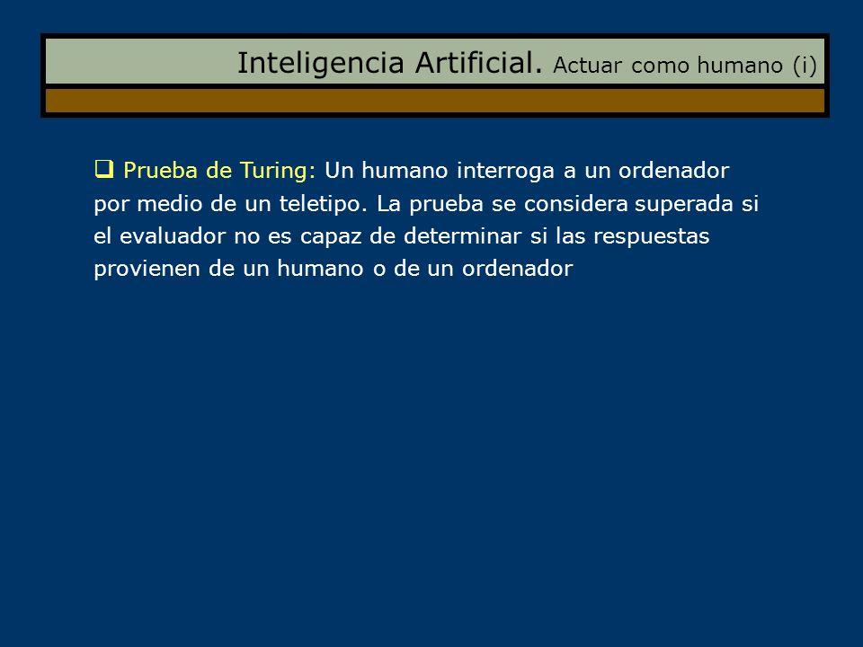 Inteligencia Artificial. Actuar como humano (i) Prueba de Turing: Un humano interroga a un ordenador por medio de un teletipo. La prueba se considera