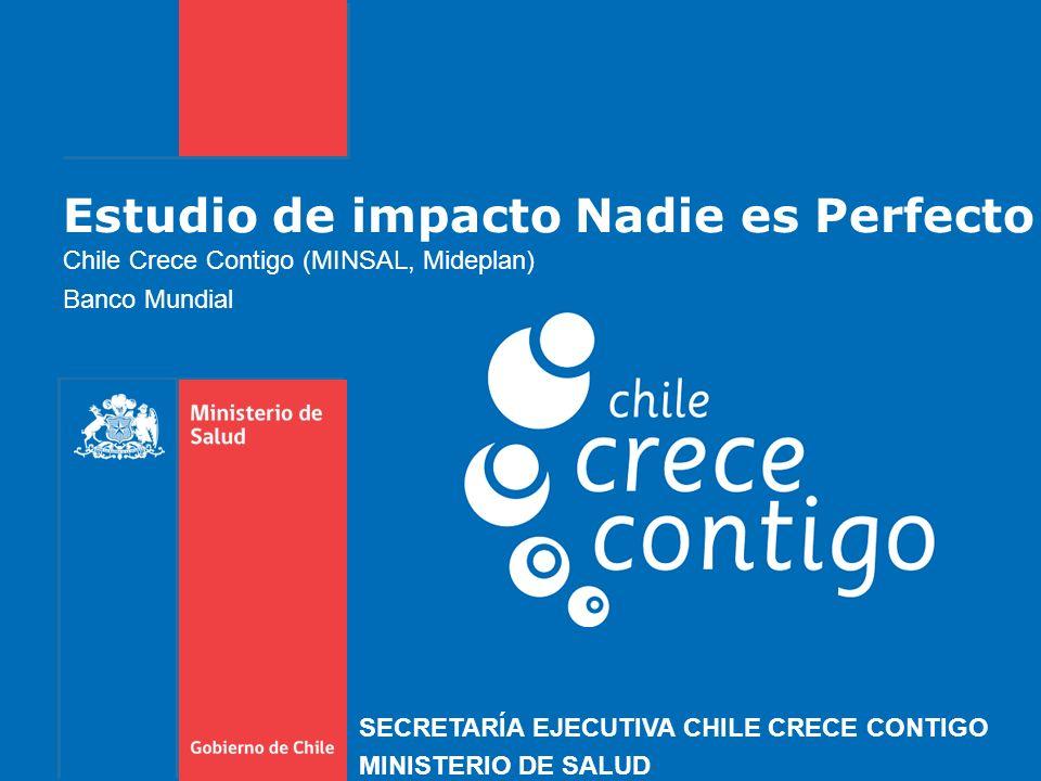Estudio de impacto Nadie es Perfecto Chile Crece Contigo (MINSAL, Mideplan) Banco Mundial SECRETARÍA EJECUTIVA CHILE CRECE CONTIGO MINISTERIO DE SALUD