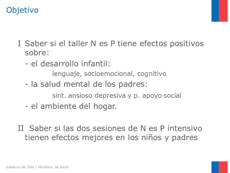 Gobierno de Chile / Ministerio de Salud Objetivo ISaber si el taller N es P tiene efectos positivos sobre: - el desarrollo infantil: lenguaje, socioem