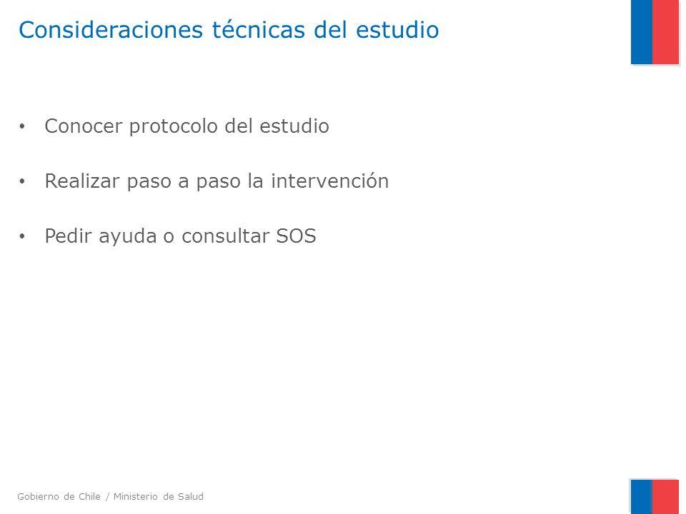 Gobierno de Chile / Ministerio de Salud DUDAS O CONSULTAS SOBRE EL ESTUDIO Aspectos administrativos: Patricia Llanquitur, Enfermera coordinadora 66761469 -263727 patricia.llanquitur@redsalud.gov.cl Aspectos técnicos: Cecilia Moraga, Psicóloga 02-5740052 - 240052 cmoraga@minsal.cl