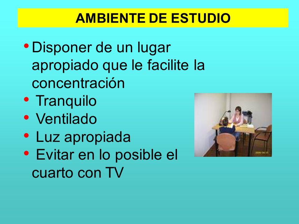 Disponer de un lugar apropiado que le facilite la concentración Tranquilo Ventilado Luz apropiada Evitar en lo posible el cuarto con TV AMBIENTE DE ES