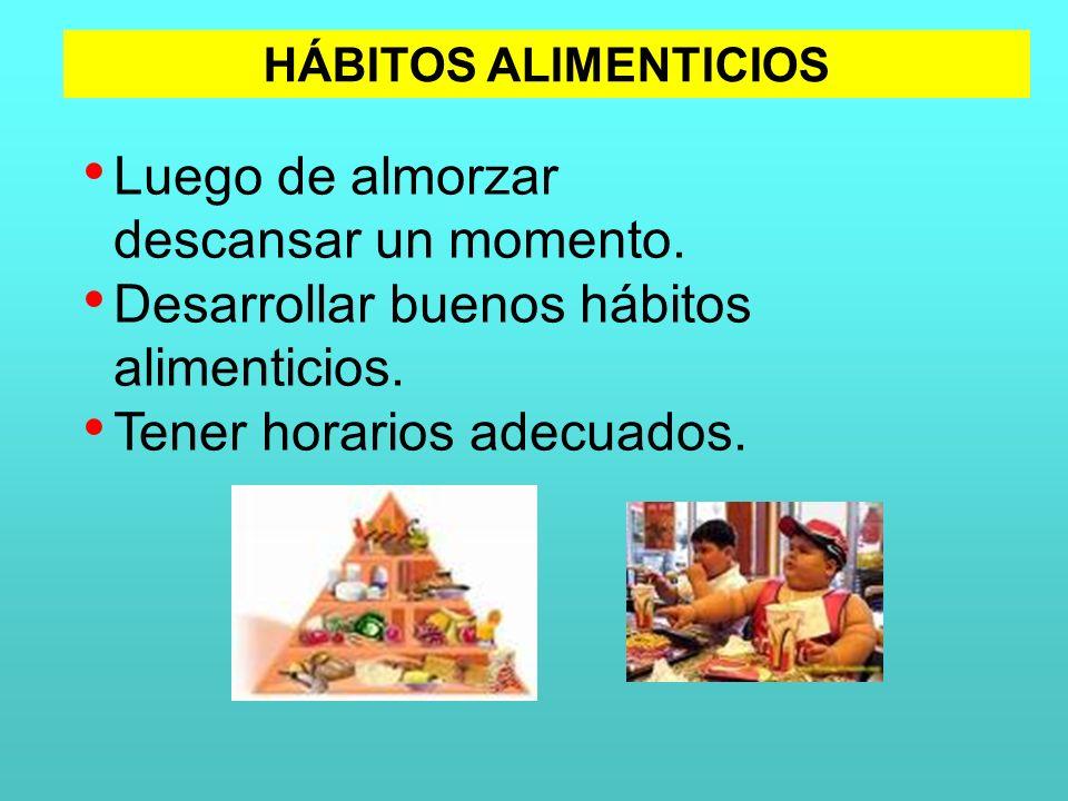 Luego de almorzar descansar un momento. Desarrollar buenos hábitos alimenticios. Tener horarios adecuados. HÁBITOS ALIMENTICIOS