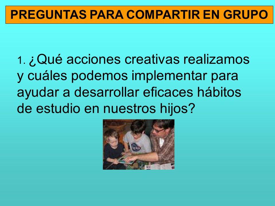 PREGUNTAS PARA COMPARTIR EN GRUPO 1. ¿Qué acciones creativas realizamos y cuáles podemos implementar para ayudar a desarrollar eficaces hábitos de est