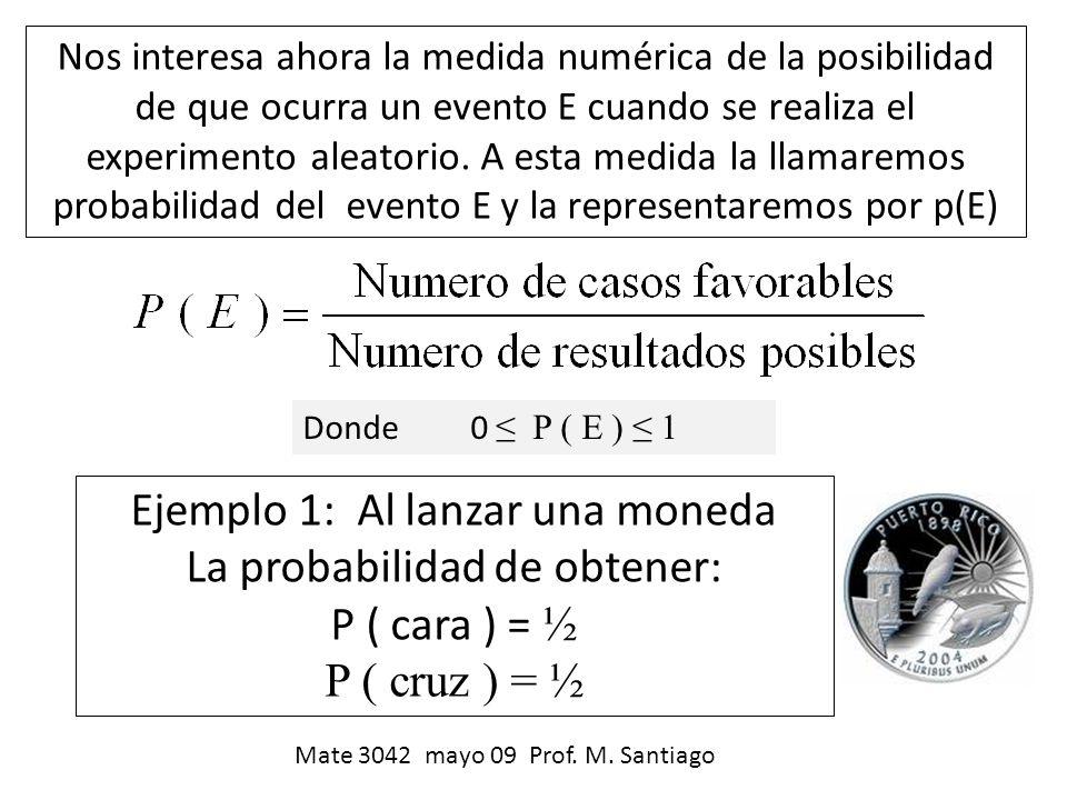 Donde 0 P ( E ) 1 Ejemplo 1: Al lanzar una moneda La probabilidad de obtener: P ( cara ) = ½ P ( cruz ) = ½ Nos interesa ahora la medida numérica de l