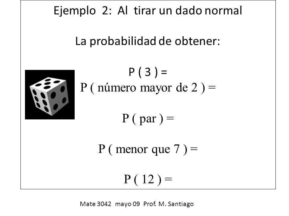 Ejemplo 2: Al tirar un dado normal La probabilidad de obtener: P ( 3 ) = P ( número mayor de 2 ) = P ( par ) = P ( menor que 7 ) = P ( 12 ) = Mate 304