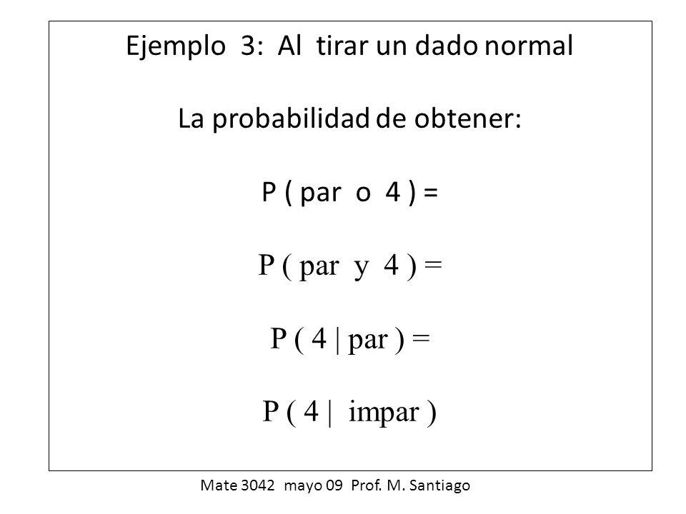 Ejemplo 3: Al tirar un dado normal La probabilidad de obtener: P ( par o 4 ) = P ( par y 4 ) = P ( 4 par ) = P ( 4 impar ) Mate 3042 mayo 09 Prof. M.