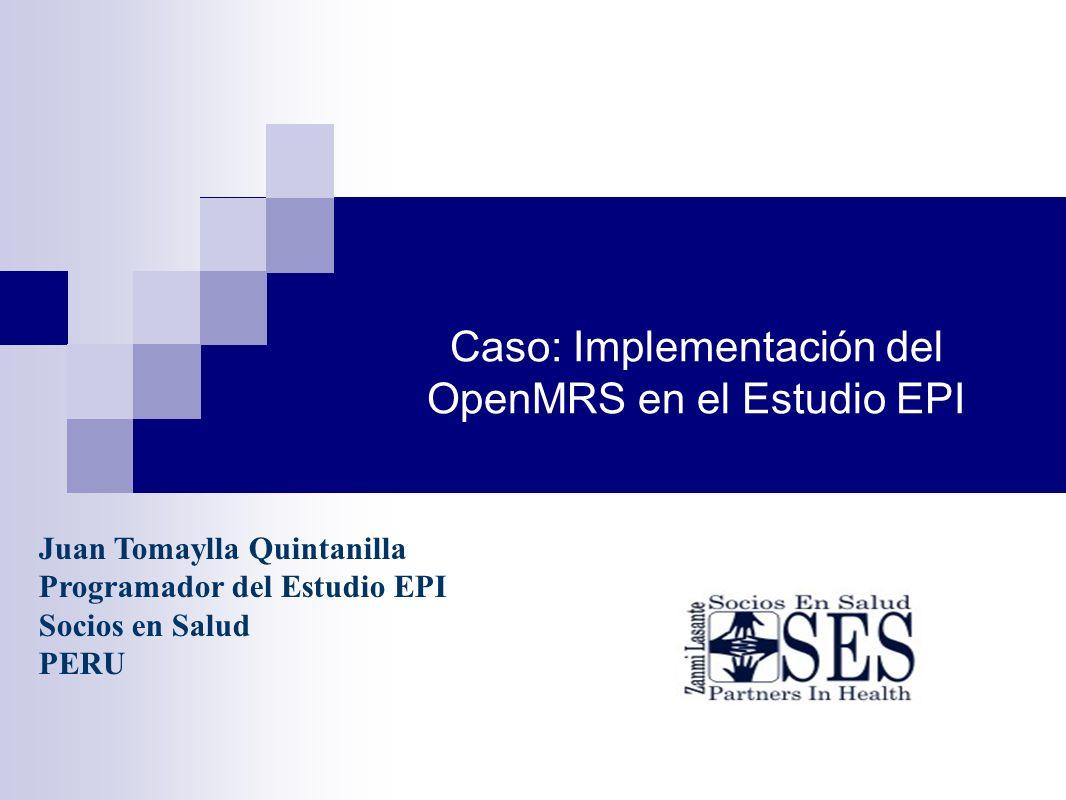Caso: Implementación del OpenMRS en el Estudio EPI Juan Tomaylla Quintanilla Programador del Estudio EPI Socios en Salud PERU