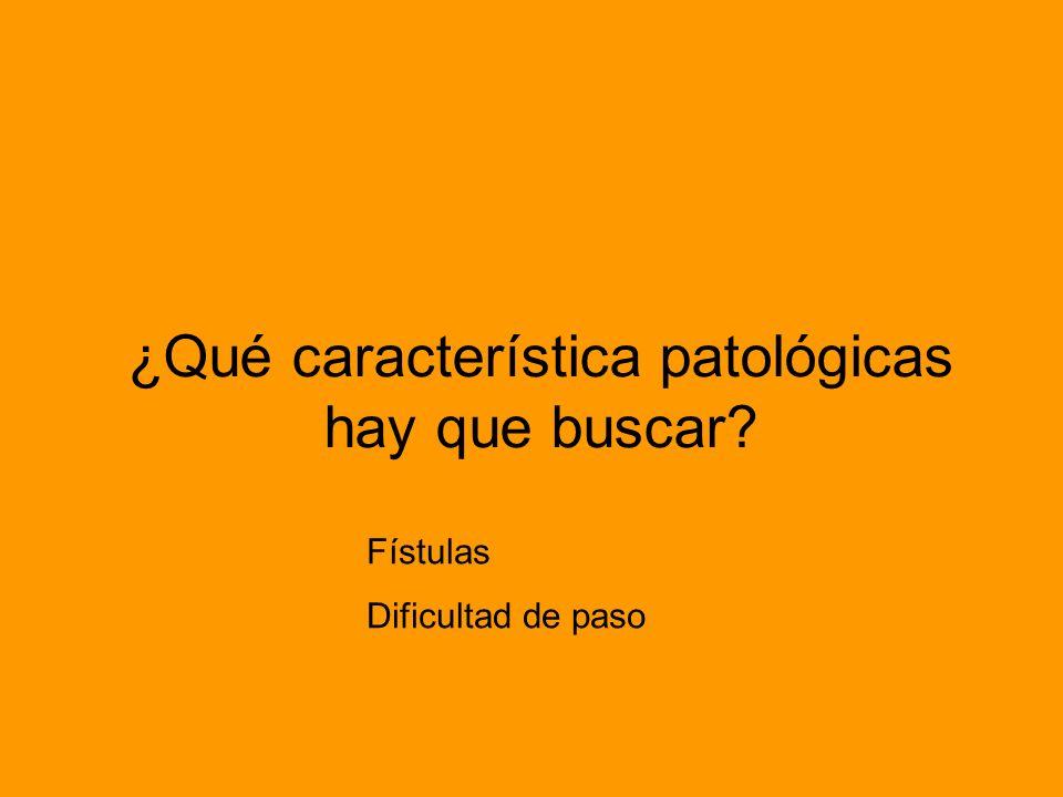 ¿Qué característica patológicas hay que buscar? Fístulas Dificultad de paso