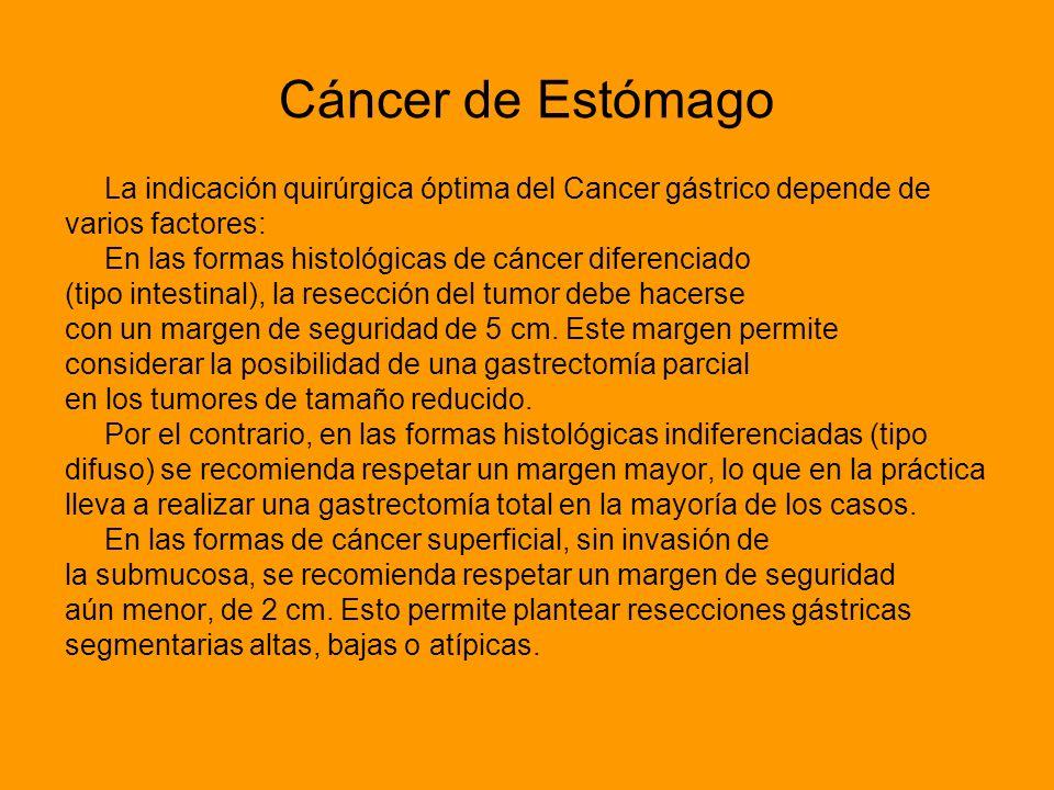 Cáncer de Estómago La indicación quirúrgica óptima del Cancer gástrico depende de varios factores: En las formas histológicas de cáncer diferenciado (