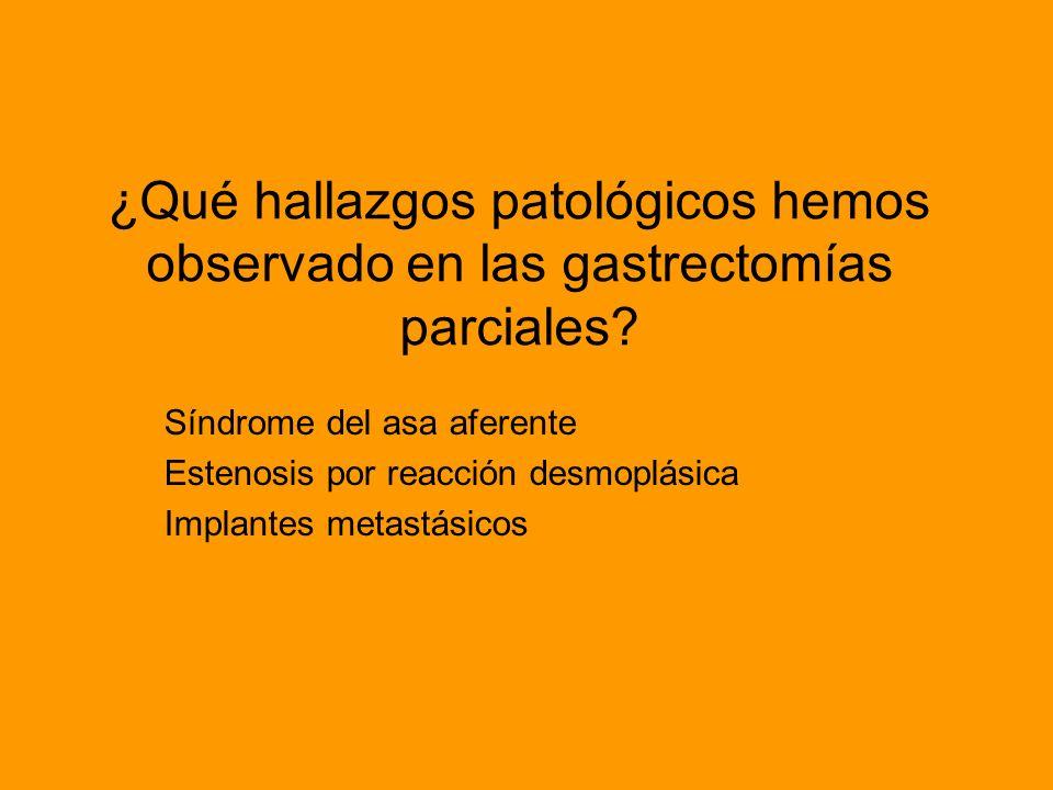 ¿Qué hallazgos patológicos hemos observado en las gastrectomías parciales? Síndrome del asa aferente Estenosis por reacción desmoplásica Implantes met
