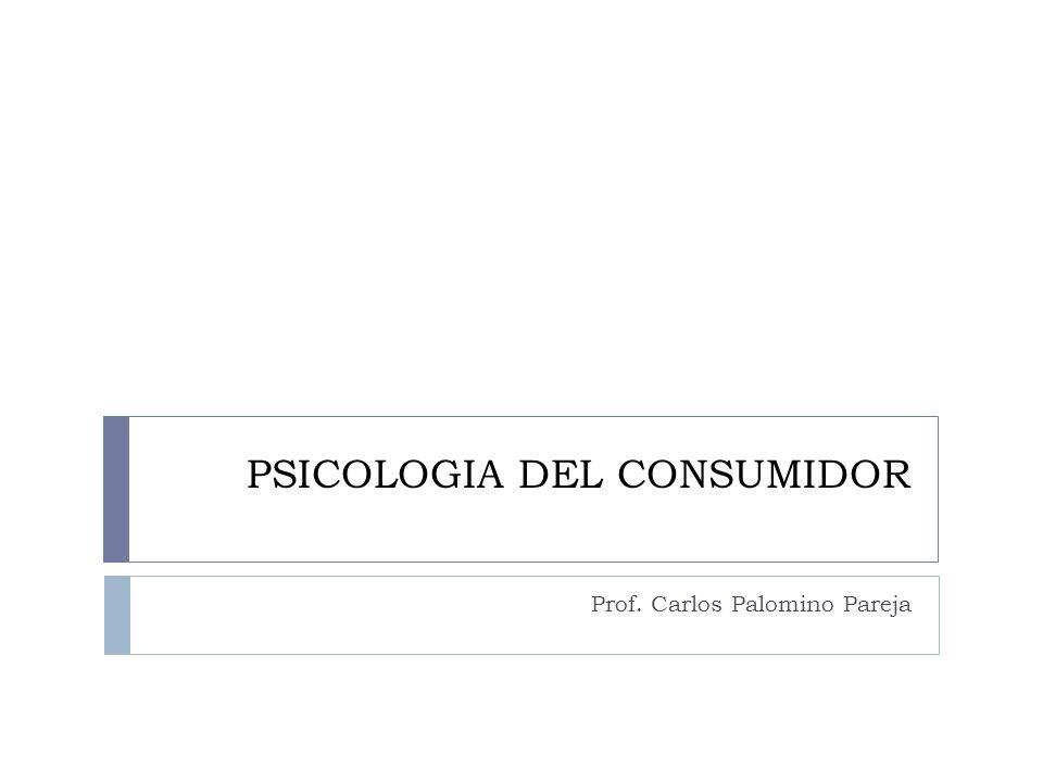 PSICOLOGIA DEL CONSUMIDOR Prof. Carlos Palomino Pareja