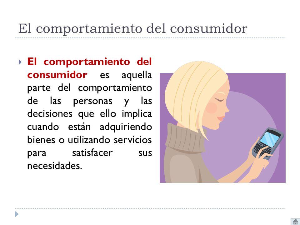 El comportamiento del consumidor El comportamiento del consumidor es aquella parte del comportamiento de las personas y las decisiones que ello implic