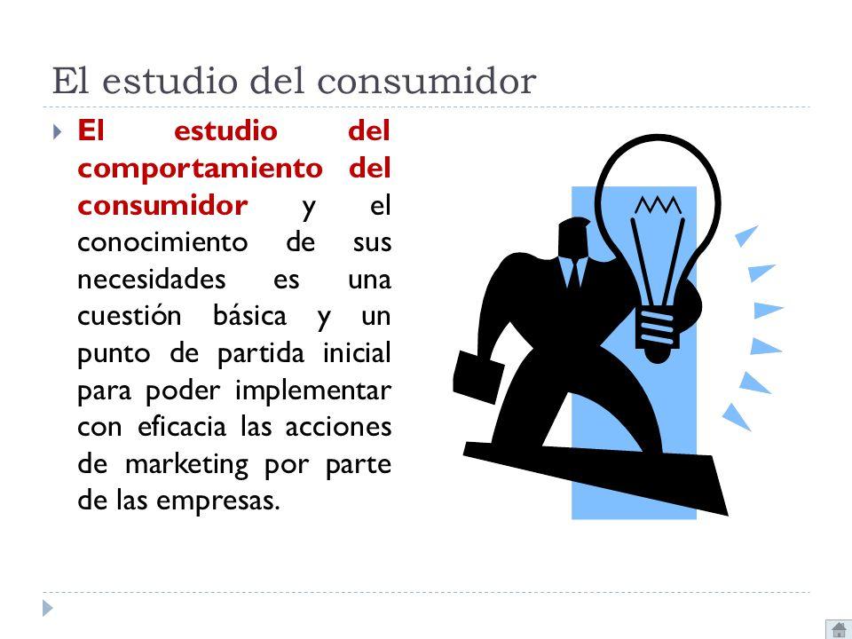 El estudio del consumidor El estudio del comportamiento del consumidor y el conocimiento de sus necesidades es una cuestión básica y un punto de parti