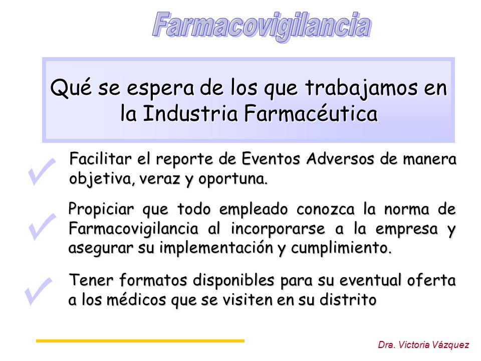 Dra. Victoria Vázquez Qué se espera de los que trabajamos en la Industria Farmacéutica Facilitar el reporte de Eventos Adversos de manera objetiva, ve