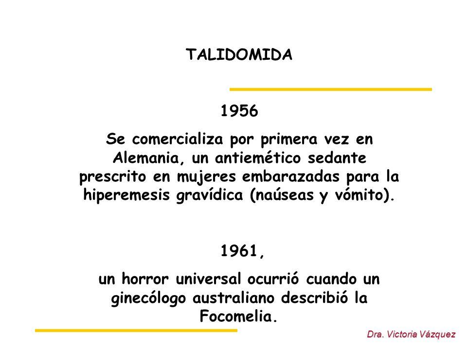 Dra. Victoria Vázquez TALIDOMIDA 1956 Se comercializa por primera vez en Alemania, un antiemético sedante prescrito en mujeres embarazadas para la hip