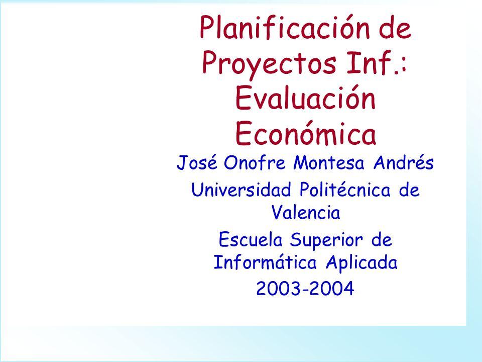 Planificación de Proyectos Inf.: Evaluación Económica José Onofre Montesa Andrés Universidad Politécnica de Valencia Escuela Superior de Informática A