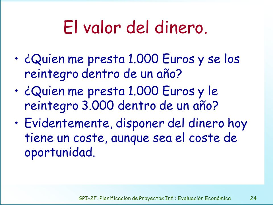 GPI-2F. Planificación de Proyectos Inf.: Evaluación Económica24 El valor del dinero. ¿Quien me presta 1.000 Euros y se los reintegro dentro de un año?