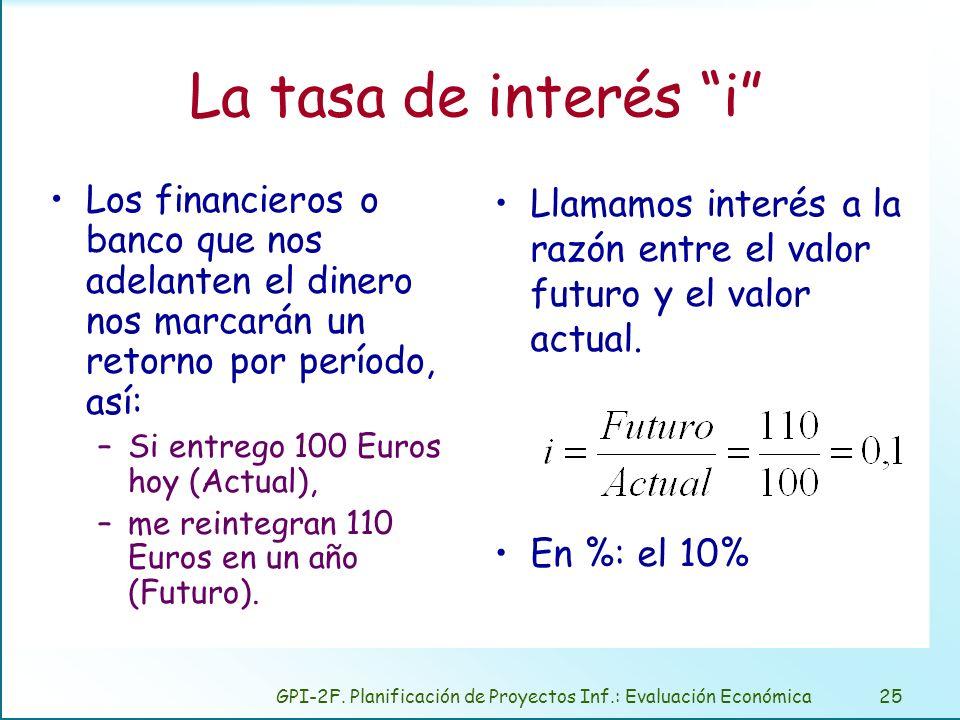 GPI-2F. Planificación de Proyectos Inf.: Evaluación Económica25 La tasa de interés i Los financieros o banco que nos adelanten el dinero nos marcarán