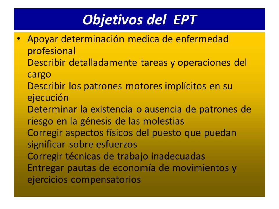 Objetivos del EPT Apoyar determinación medica de enfermedad profesional Describir detalladamente tareas y operaciones del cargo Describir los patrones