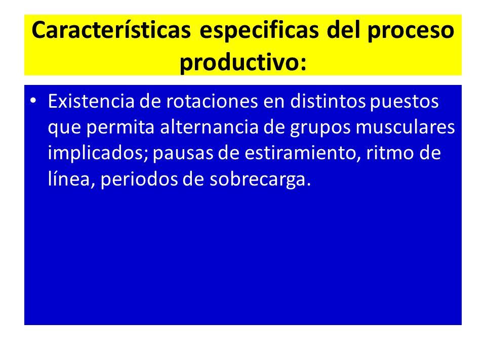 Características especificas del proceso productivo: Existencia de rotaciones en distintos puestos que permita alternancia de grupos musculares implicados; pausas de estiramiento, ritmo de línea, periodos de sobrecarga.