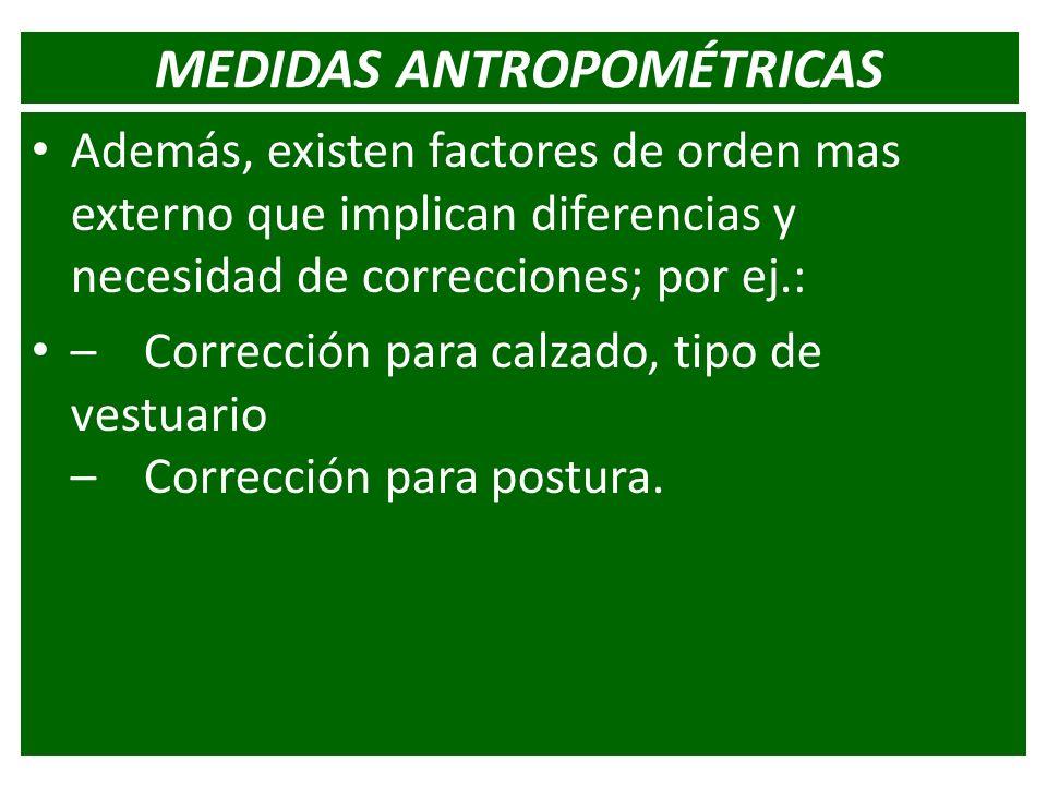 MEDIDAS ANTROPOMÉTRICAS Además, existen factores de orden mas externo que implican diferencias y necesidad de correcciones; por ej.: – Corrección para
