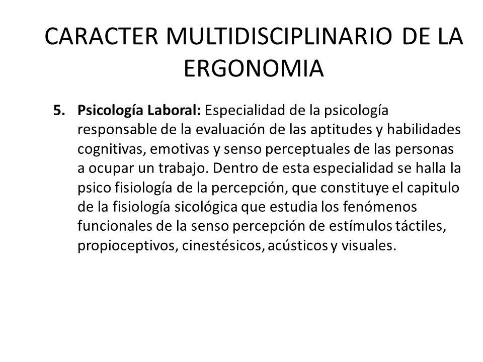 CARACTER MULTIDISCIPLINARIO DE LA ERGONOMIA 5.Psicología Laboral: Especialidad de la psicología responsable de la evaluación de las aptitudes y habilidades cognitivas, emotivas y senso perceptuales de las personas a ocupar un trabajo.