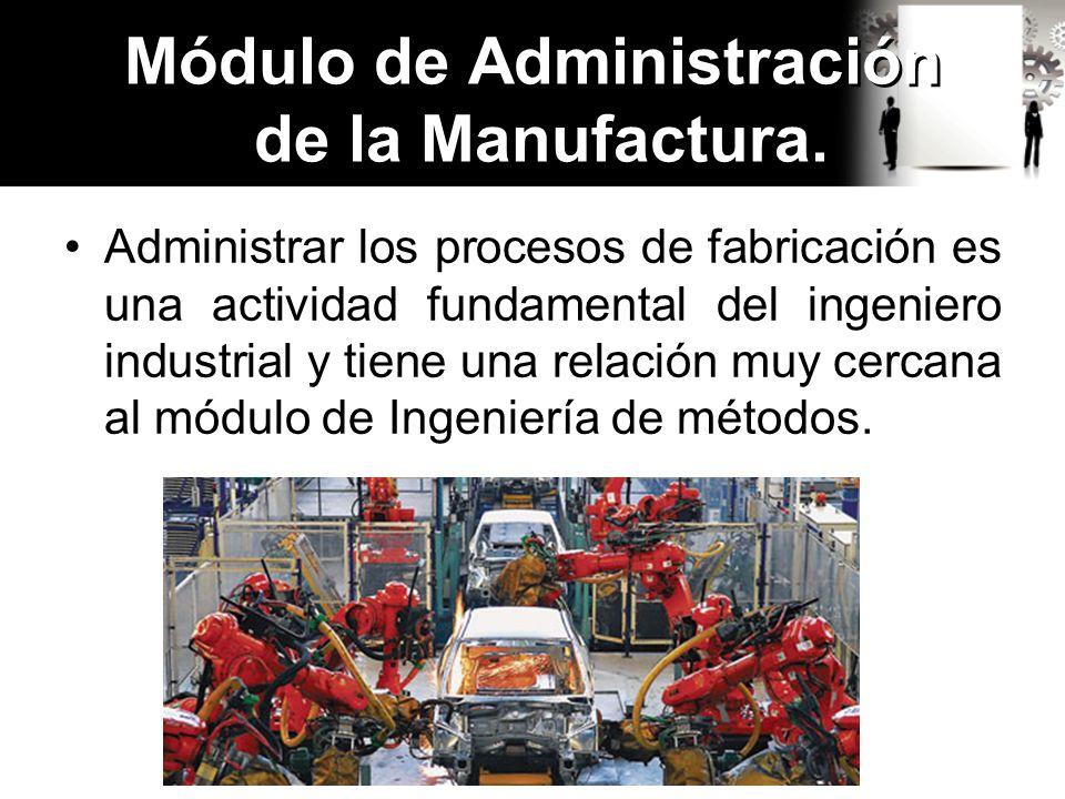 Administrar los procesos de fabricación es una actividad fundamental del ingeniero industrial y tiene una relación muy cercana al módulo de Ingeniería de métodos.