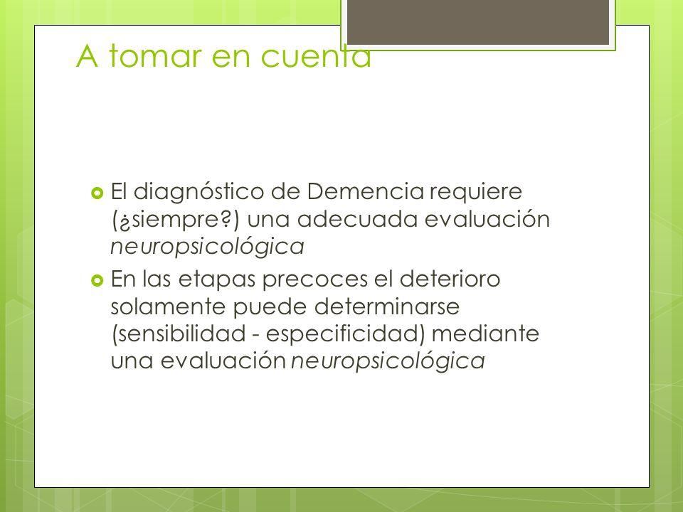 A tomar en cuenta El diagnóstico de Demencia requiere (¿siempre?) una adecuada evaluación neuropsicológica En las etapas precoces el deterioro solamente puede determinarse (sensibilidad - especificidad) mediante una evaluación neuropsicológica