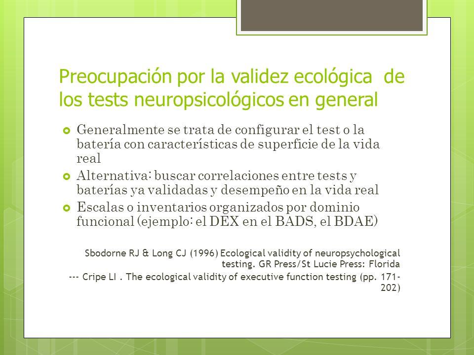 Preocupación por la validez ecológica de los tests neuropsicológicos en general Generalmente se trata de configurar el test o la batería con características de superficie de la vida real Alternativa: buscar correlaciones entre tests y baterías ya validadas y desempeño en la vida real Escalas o inventarios organizados por dominio funcional (ejemplo: el DEX en el BADS, el BDAE) Sbodorne RJ & Long CJ (1996) Ecological validity of neuropsychological testing.