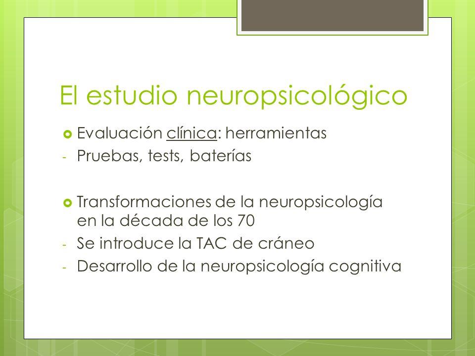 El estudio neuropsicológico Evaluación clínica: herramientas - Pruebas, tests, baterías Transformaciones de la neuropsicología en la década de los 70 - Se introduce la TAC de cráneo - Desarrollo de la neuropsicología cognitiva