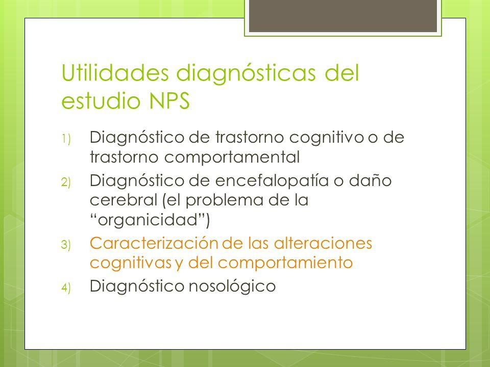 Utilidades diagnósticas del estudio NPS 1) Diagnóstico de trastorno cognitivo o de trastorno comportamental 2) Diagnóstico de encefalopatía o daño cerebral (el problema de la organicidad) 3) Caracterización de las alteraciones cognitivas y del comportamiento 4) Diagnóstico nosológico
