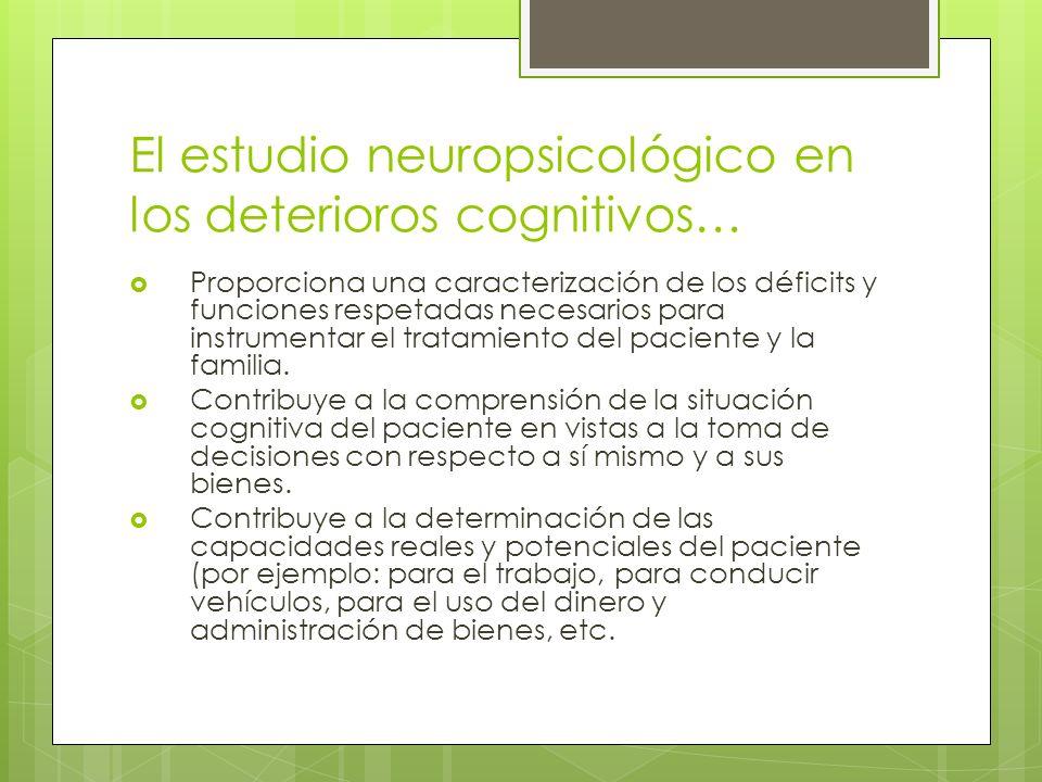 El estudio neuropsicológico en los deterioros cognitivos… Proporciona una caracterización de los déficits y funciones respetadas necesarios para instrumentar el tratamiento del paciente y la familia.