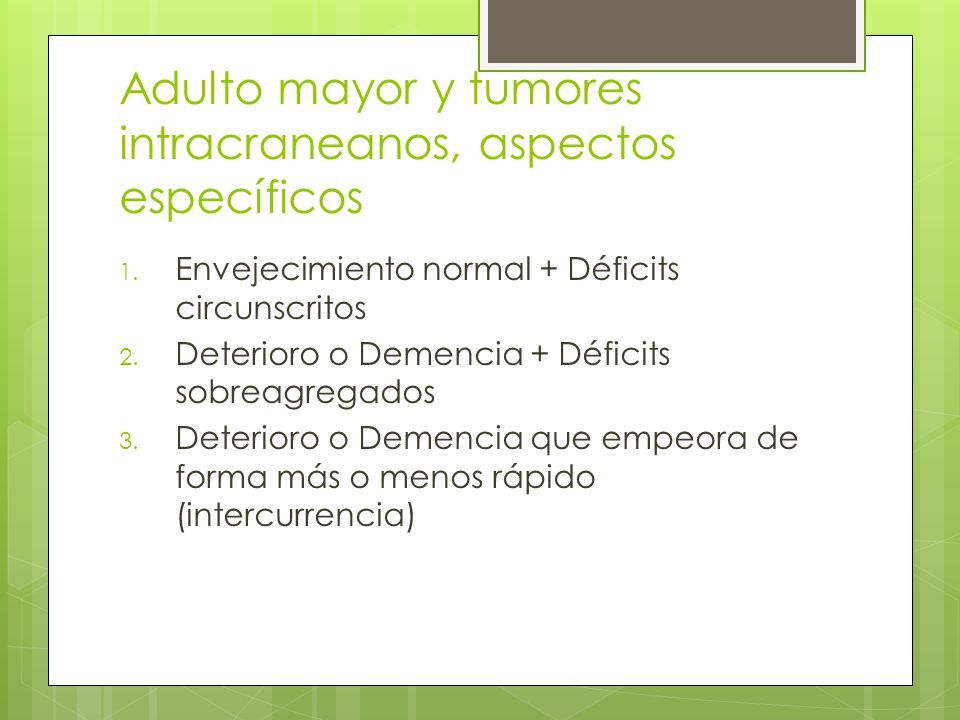 Adulto mayor y tumores intracraneanos, aspectos específicos 1. Envejecimiento normal + Déficits circunscritos 2. Deterioro o Demencia + Déficits sobre