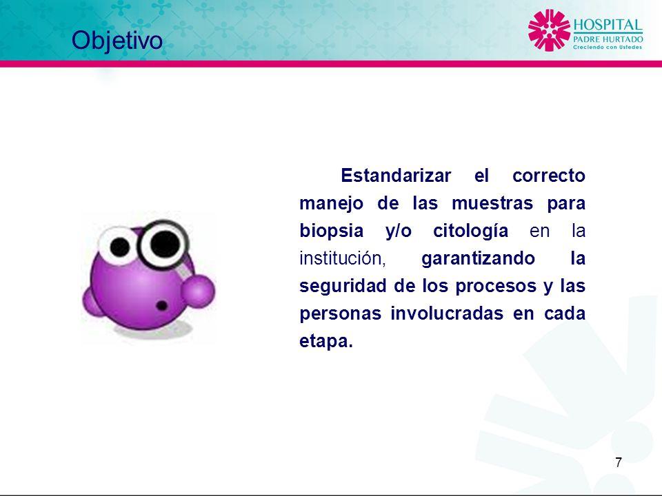 7 Objetivo Estandarizar el correcto manejo de las muestras para biopsia y/o citología en la institución, garantizando la seguridad de los procesos y l