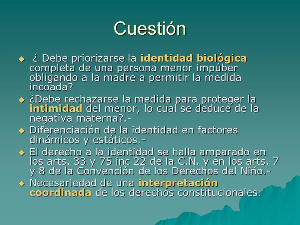 Cuestión ¿ Debe priorizarse la identidad biológica completa de una persona menor impúber obligando a la madre a permitir la medida incoada? ¿ Debe pri