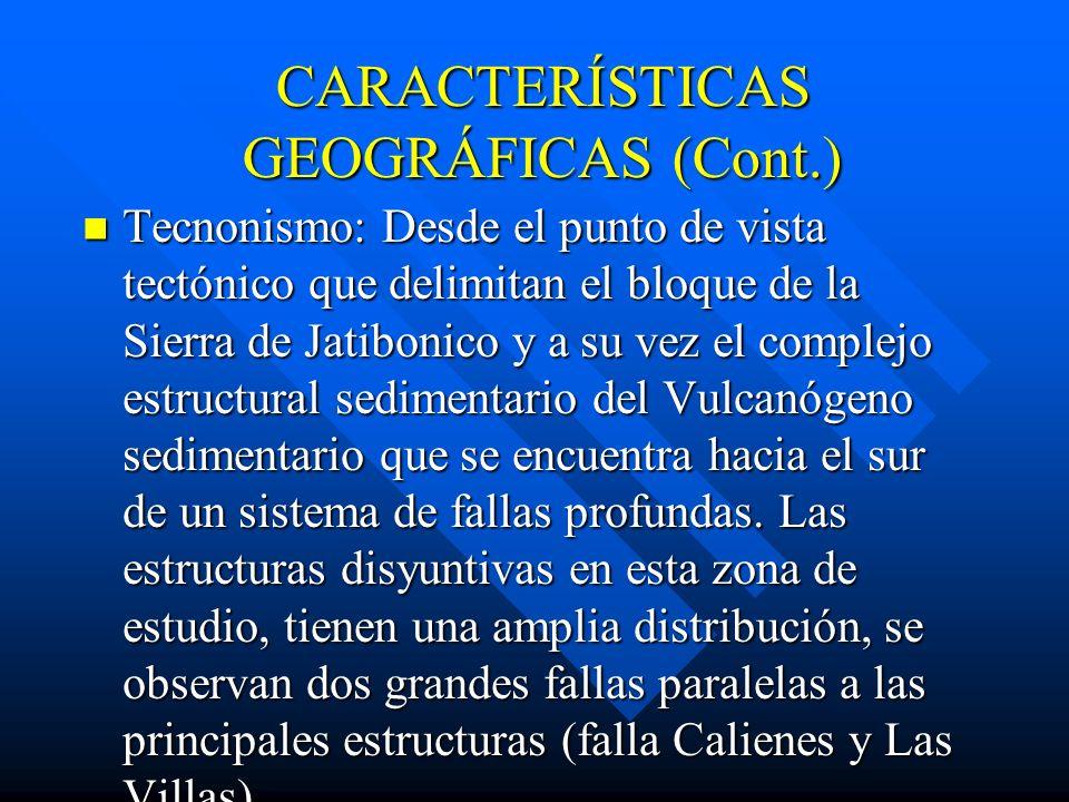 CARACTERÍSTICAS GEOGRÁFICAS (Cont.) Tecnonismo: Desde el punto de vista tectónico que delimitan el bloque de la Sierra de Jatibonico y a su vez el complejo estructural sedimentario del Vulcanógeno sedimentario que se encuentra hacia el sur de un sistema de fallas profundas.