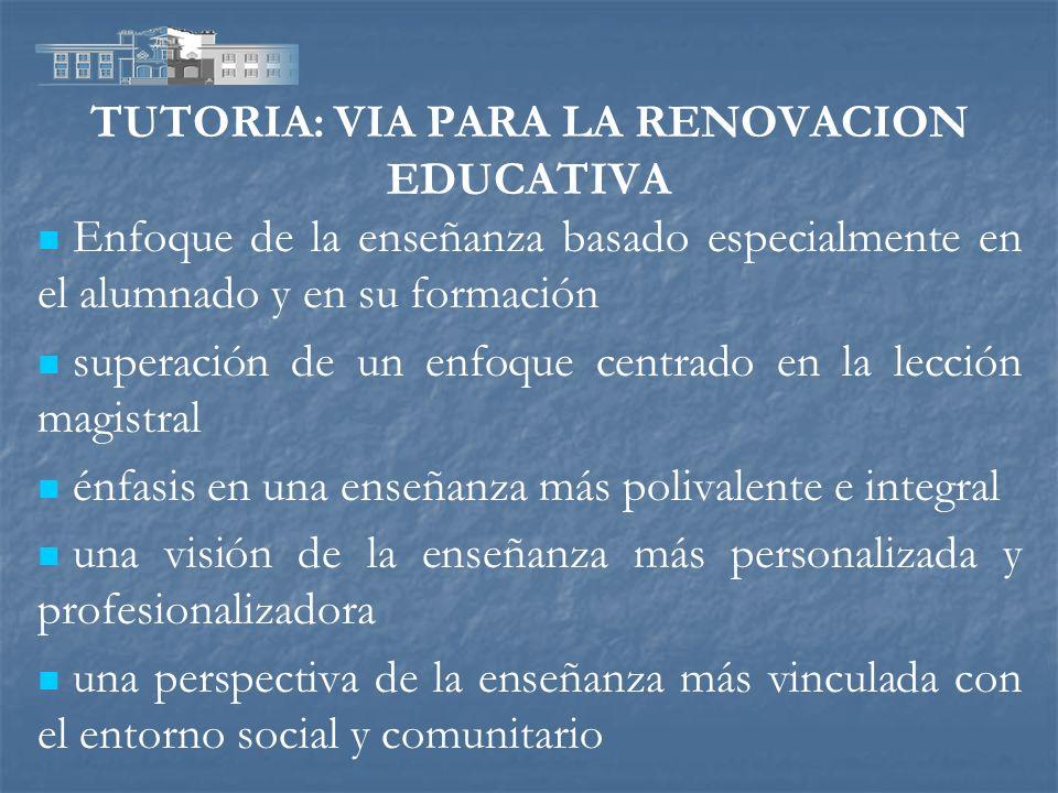 TUTORIA: VIA PARA LA RENOVACION EDUCATIVA Enfoque de la enseñanza basado especialmente en el alumnado y en su formación superación de un enfoque centr