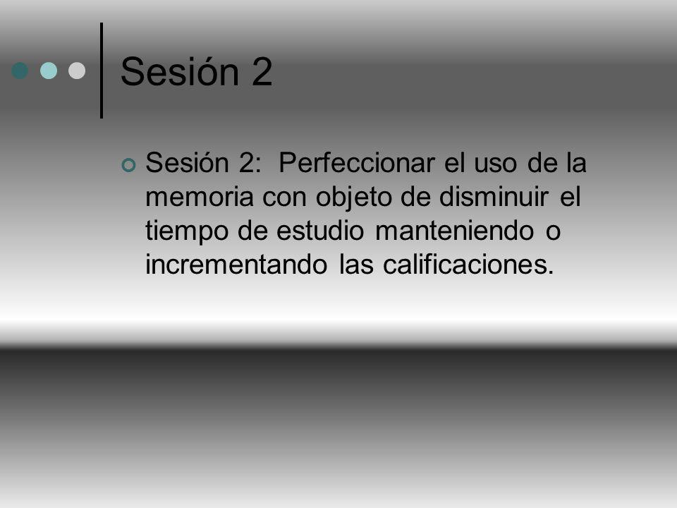 Sesión 2 Sesión 2: Perfeccionar el uso de la memoria con objeto de disminuir el tiempo de estudio manteniendo o incrementando las calificaciones.