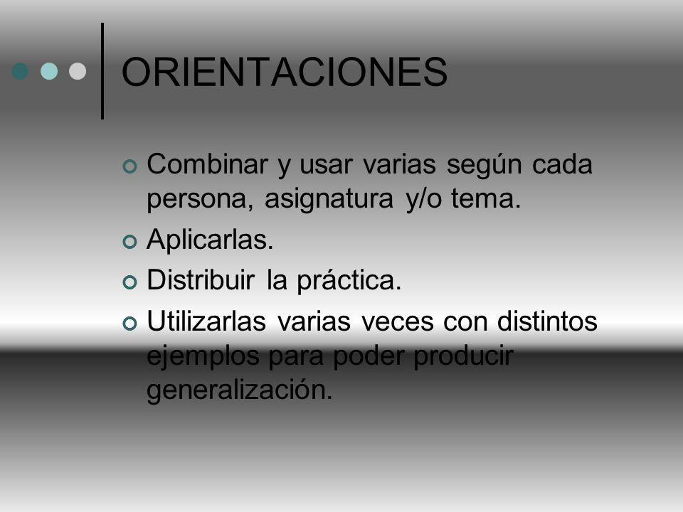 ORIENTACIONES Combinar y usar varias según cada persona, asignatura y/o tema. Aplicarlas. Distribuir la práctica. Utilizarlas varias veces con distint